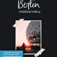 Berlin fotografieren - Architekturschätze und geheime Orte von Andreas Böttger und Nancy Jesse