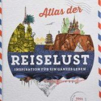 Atlas der Reiselust. Inspiration für ein ganzes Leben