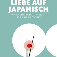 Liebe auf Japanisch. Von ewigen Singles, Love Hotels und dünnen Wänden von Kerstin und Andreas Fels