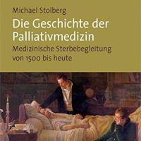 Die Geschichte der Palliativmedizin. Medizinische Sterbebegleitung von 1500 bis heute von Michael Stolberg