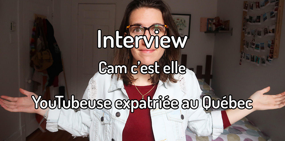 Interview – Cam c'est elle, YouTubeuse expatriée au Québec