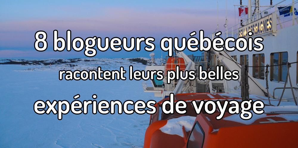 8 blogueurs voyageurs québécois racontent leurs plus belles expériences de voyage