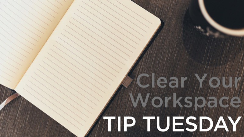 Clear Your Workspace – Tip Tuesday