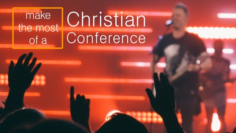 The top 4 ways to make the most of a Christian conference