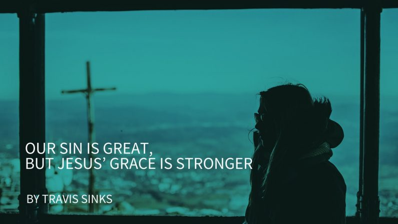 Our Sin Is Great, But Jesus' Grace Is Greater