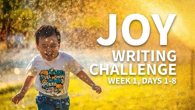 Joy Writing Challenge (Week 1, Days 1-8)