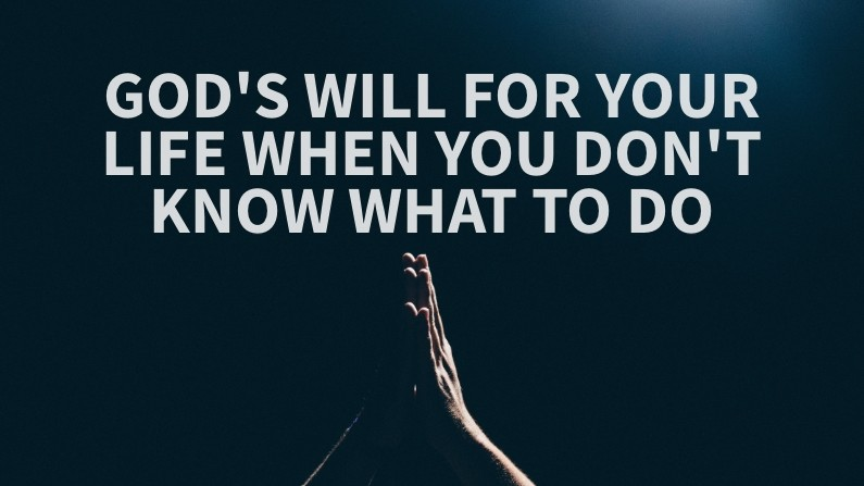 God's Will For Your Life When You Don't Know What To Do