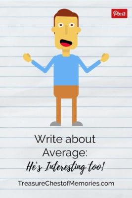 Write about average. Don't brush by the everyday moments and stores
