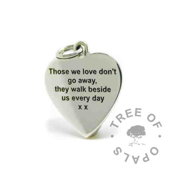 engraved heart pendant in arial font. Those we love don't go away, they walk beside us every day x x