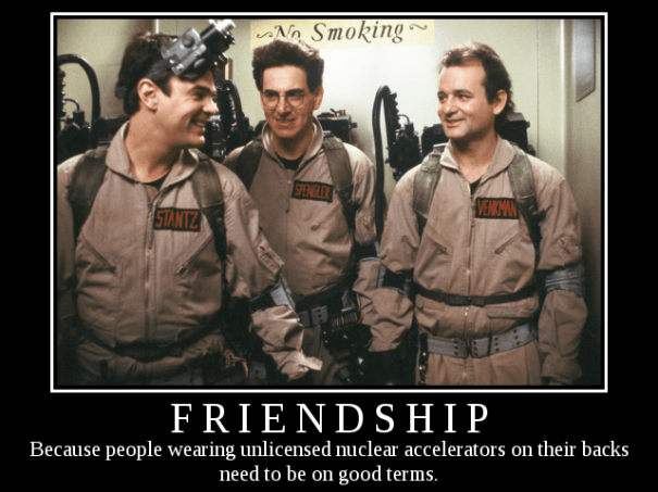 Ghostbusters Friendship Demotivational: FRIENDSHIP: Because people wearing unlicensed nuclear accelerators on their backs need to be on good terms.