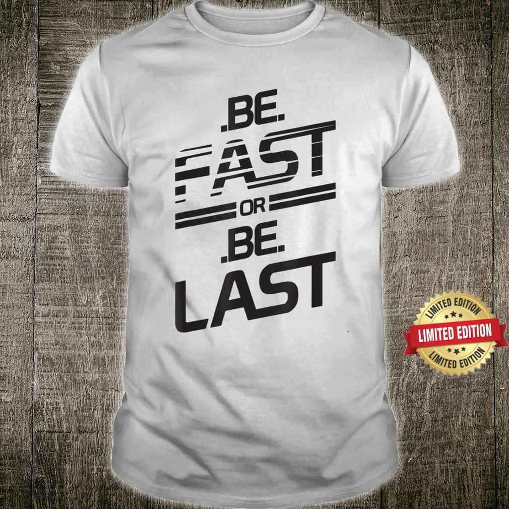 Be Fast Or Be Last Shirt