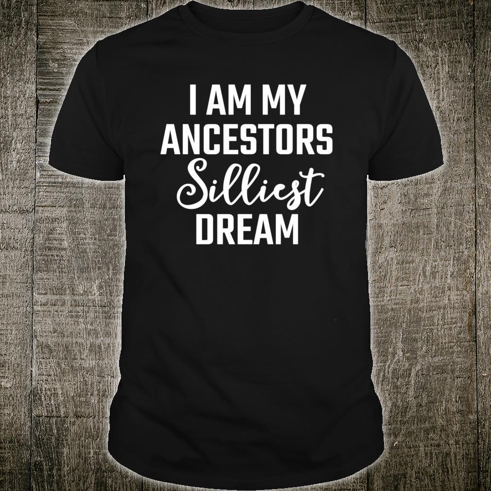 I am my ancestors silliest dream Shirt