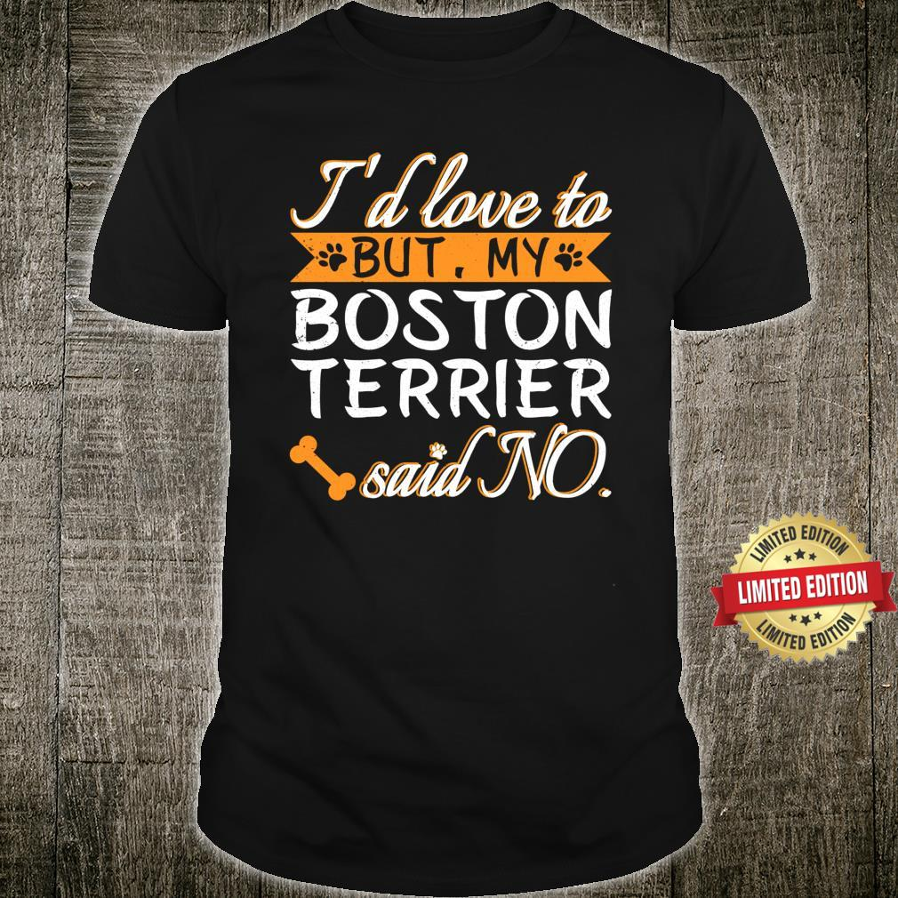 I would love to but my Boston Terrier said No Dogs Shirt