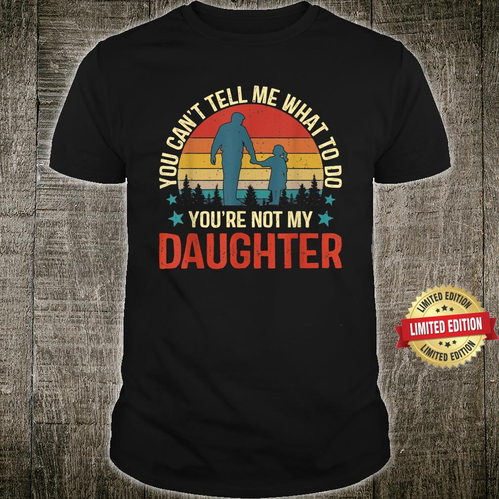 You Can't Tell Me What To Do You're Not My Daughter Dad Shirt