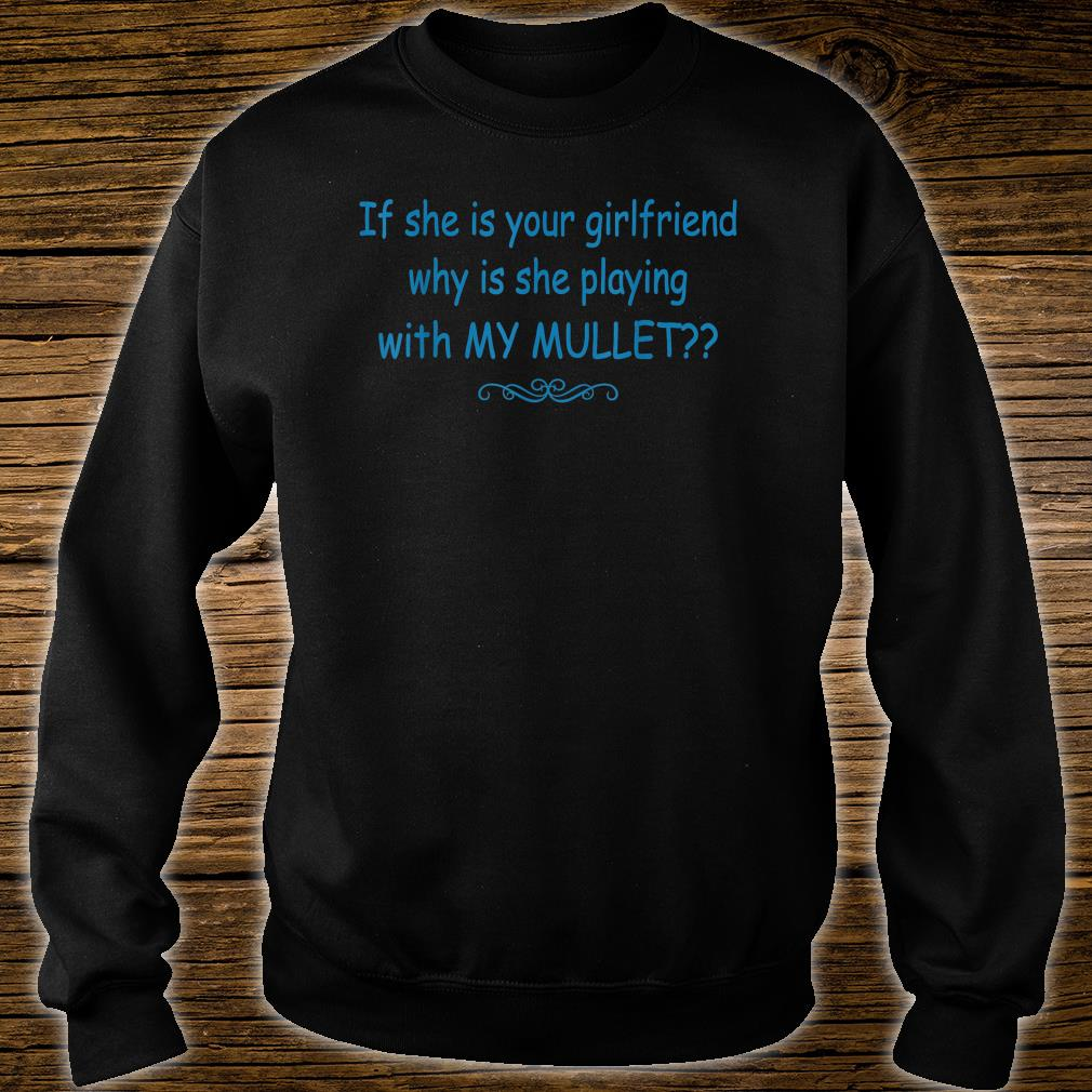 If She Is Your Girlfriend Why Is She Playing With My Mullet Shirt sweater