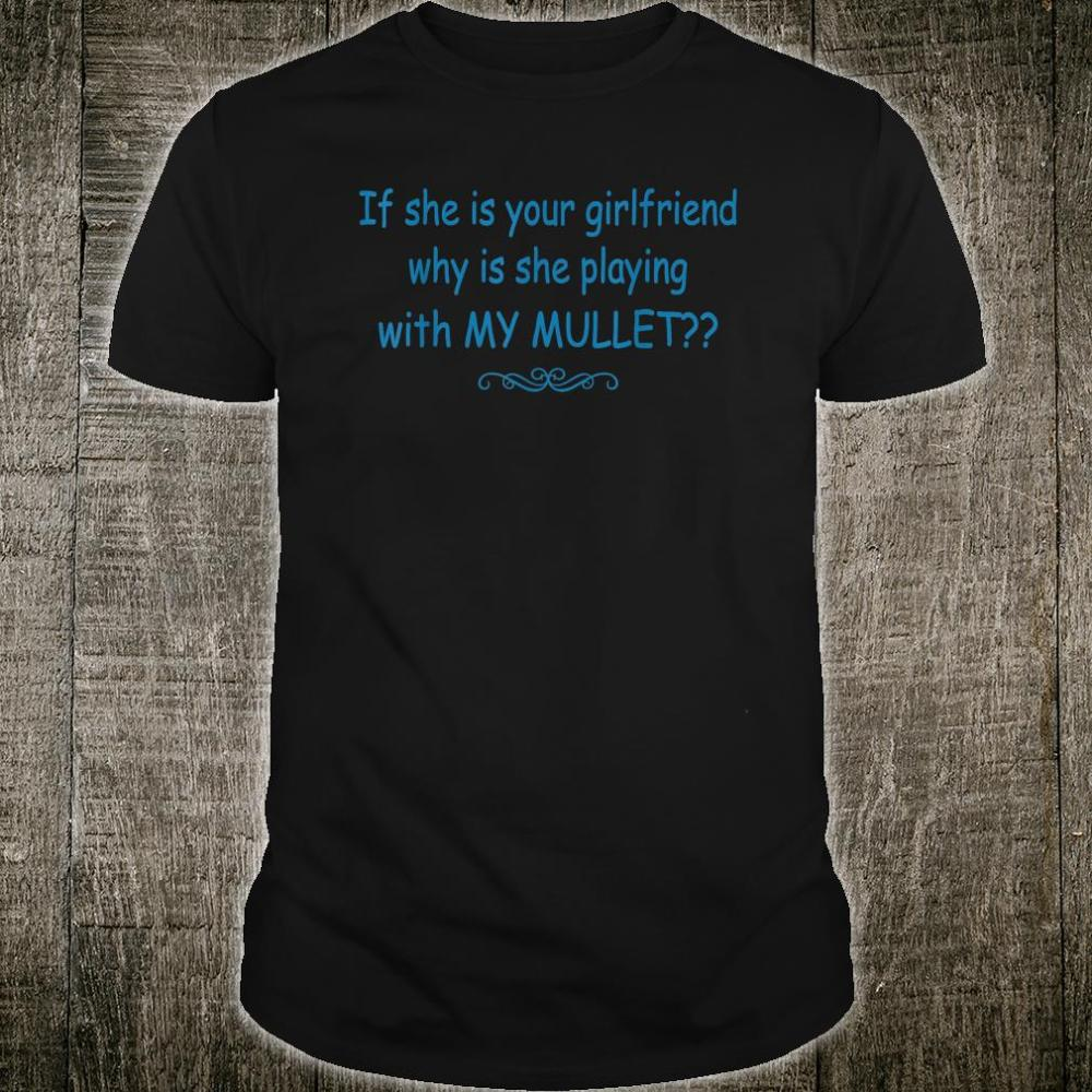 If She Is Your Girlfriend Why Is She Playing With My Mullet Shirt