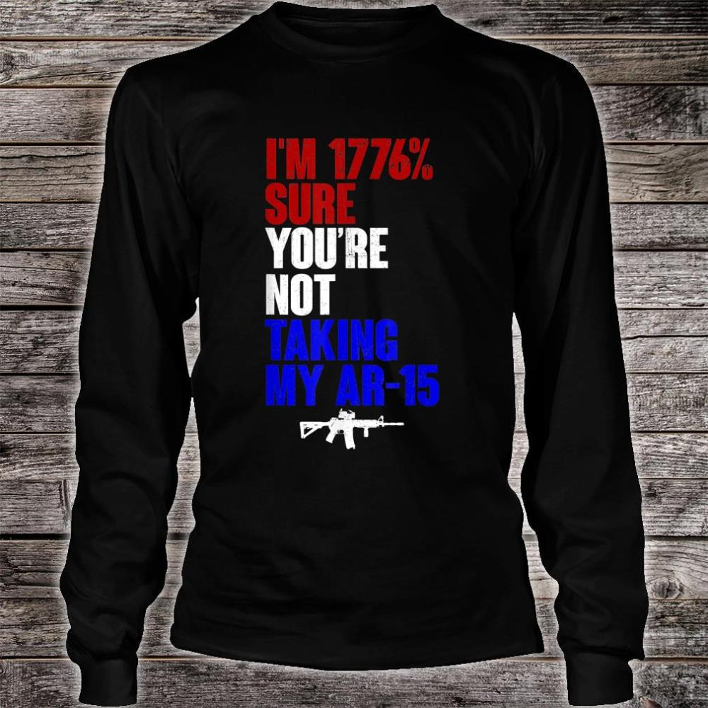 My Ar-15 I'm 1776% Sure You're Not Taking Shirt long sleeved