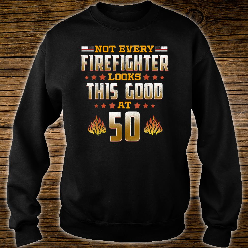 Not Every Firefighter Looks Thsi Good at 50 Shirt sweater