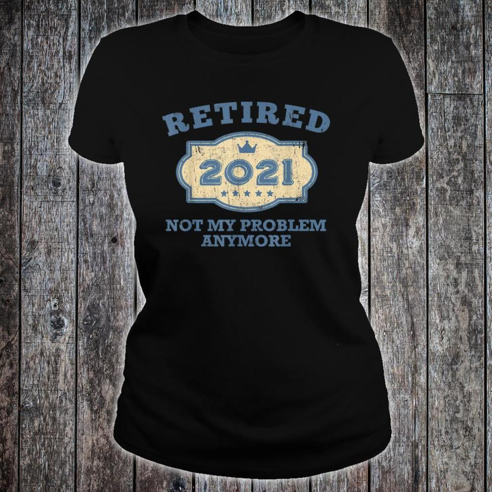 Retired 2021 Not My Problem Anymore Shirt ladies tee
