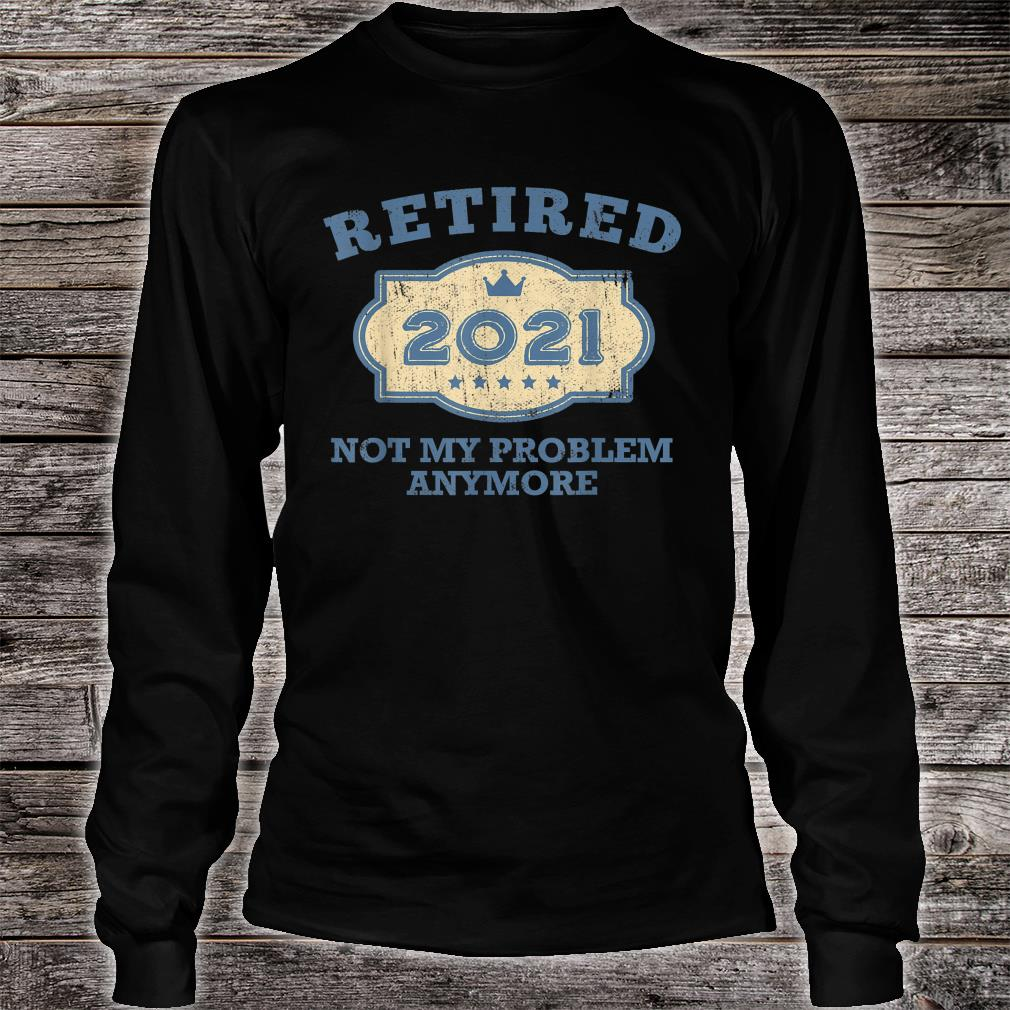 Retired 2021 Not My Problem Anymore Shirt Long sleeved