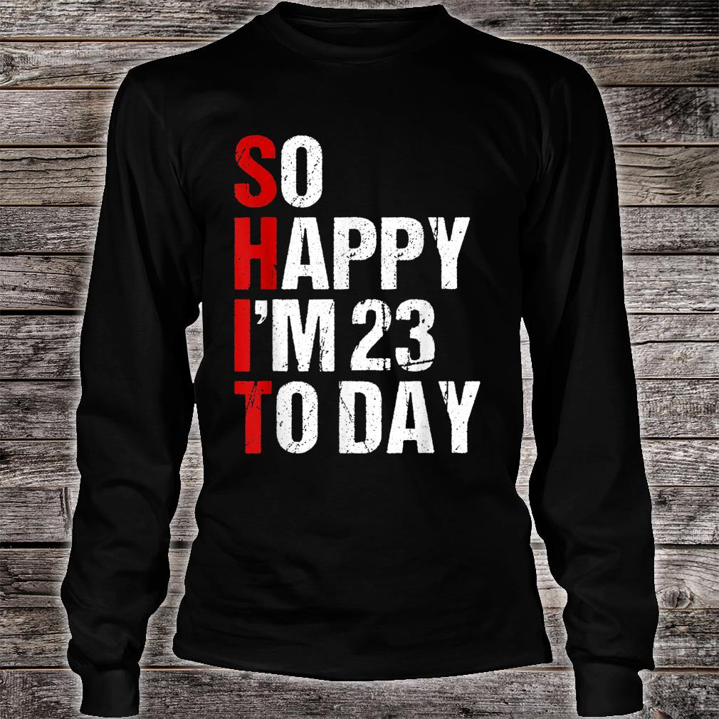 So Happy I'm 23 Years Old Shirt long sleeved