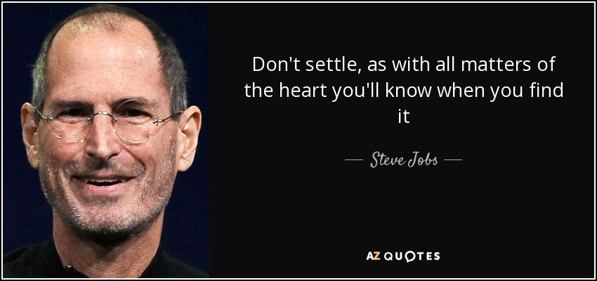 Don't settle, as with all matters of the heart you'll know whenyou find it