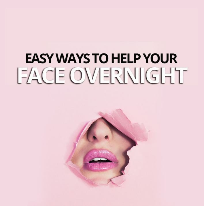 Easy Ways To Help Your Face Overnight