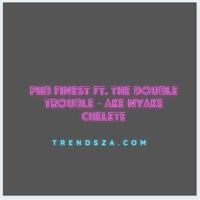 PHB Finest Ft. The Double Trouble - Ake Nyake Chelete Yao