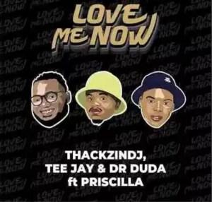 ThackzinDj, Tee Jay & Dr Duda – Love Me Now Ft. Priscilla Download Mp3
