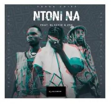 Yanga Chief – Ntoni Na Ft. Blxckie & 25K