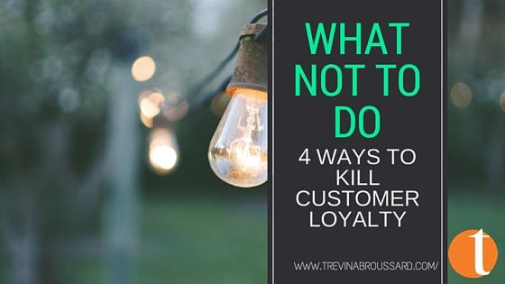 What Not To Do – 4 Ways to Kill Customer Loyalty