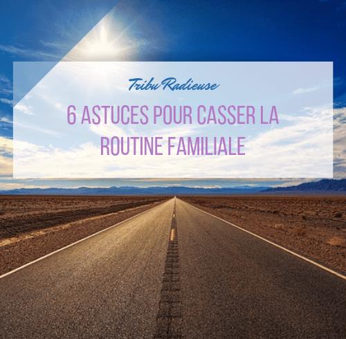 6 astuces pour casser la routine familiale