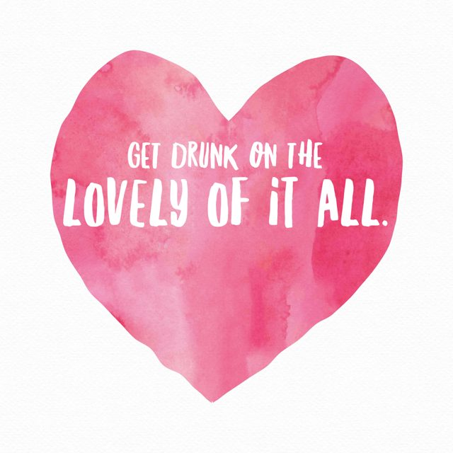 Get Drunk on the Lovely of it All