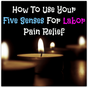 Using Your Five Senses For Labor Pain Relief