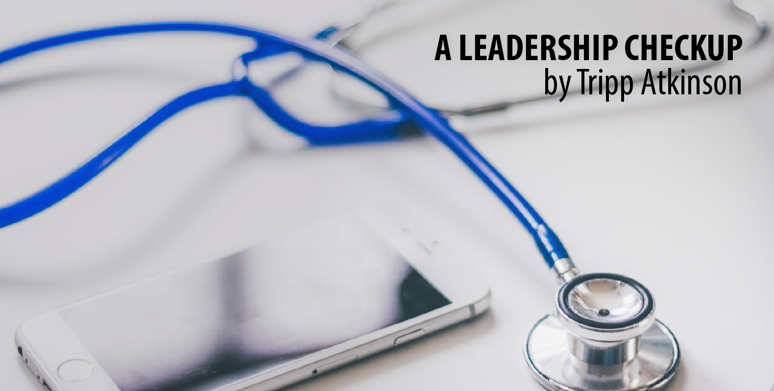 A Leadership Checkup (A health evaluation of effective leaders) by Tripp Atkinson