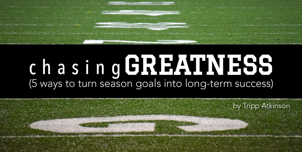Chasing Greatness (5 ways to turn season goals into long-term success)