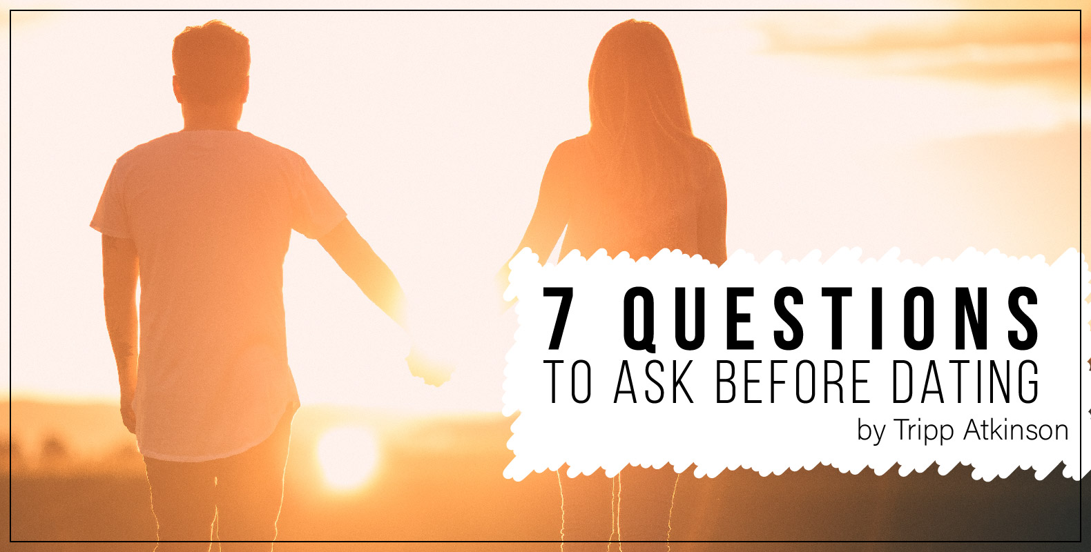 Tripp Atkinson 7 Questions to ask before dating