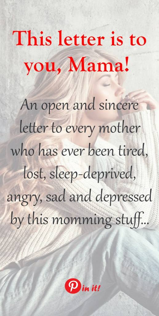Being a mom is not easy! You get tired, lost, sleep-deprived, angry, sad and depressed...but your baby doesn't care. He needs a mother. A caring and loving mother 24/7. This letter is for you - for mama who's a little tired and needs some inspiration.