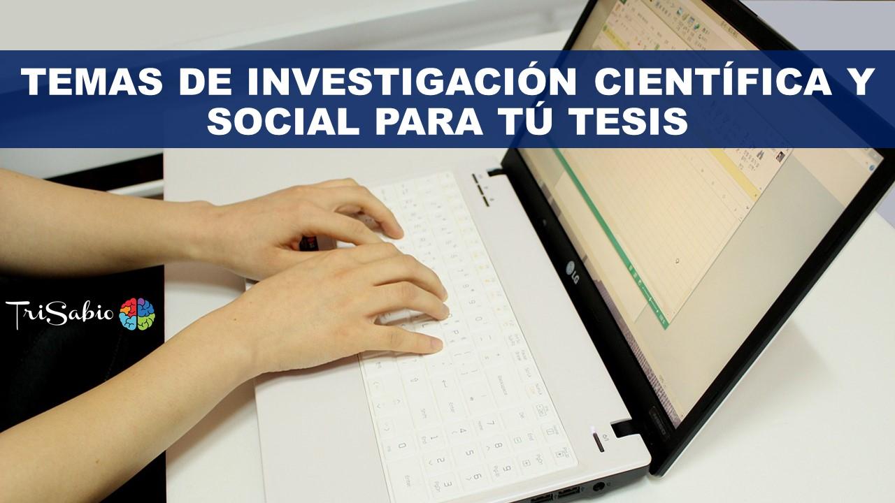Temas de Investigación Científica y Social para Tú tesis