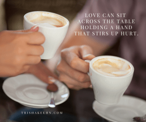 love hurts, love will sit with hurt, love can sit at the table with hurt