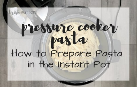Pressure Cooker Pasta | How to Prepare Pasta in the Instant Pot - TrishSutton.com