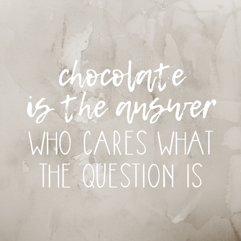 Quote: Chocolate is the answer, who cares what the question is.