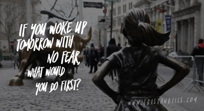 If you woke up tomorrow with no fear, what would you do first?