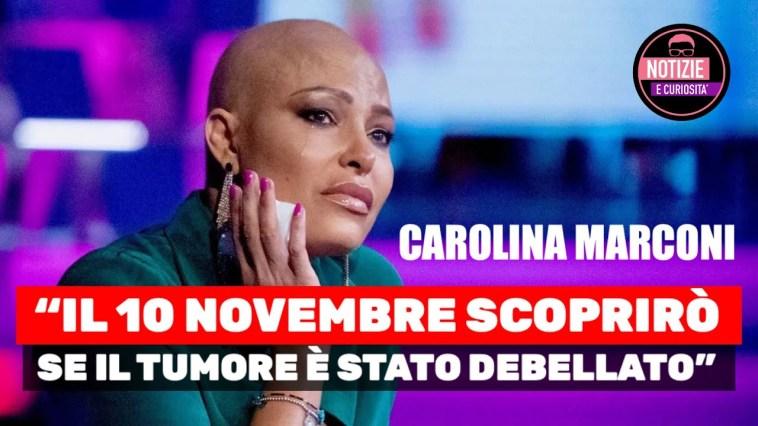 """Carolina Marconi: """"Il 10 novembre scoprirò se il tumore è stato debellato"""""""