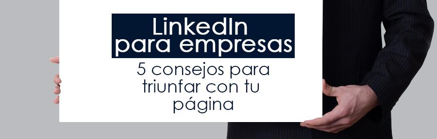 LinkedIn para empresas: 5 consejos para triunfar con tu página