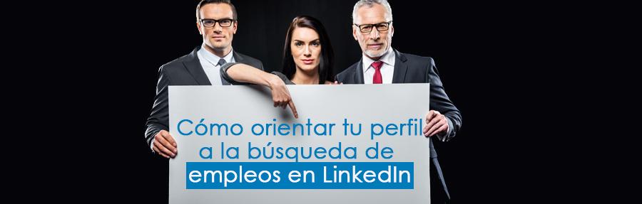 Cómo orientar tu perfil a la búsqueda de empleos en LinkedIn