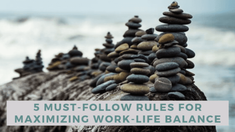 5 Must-Follow Rules for Maximizing Work-Life Balance