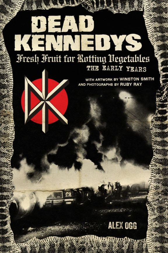 Dead Kennedys Fresh Fruit for Rotting Vegetables The Early Years with artwork by Winston Smith and photogrpahs by Ruby Ray by Alex Ogg