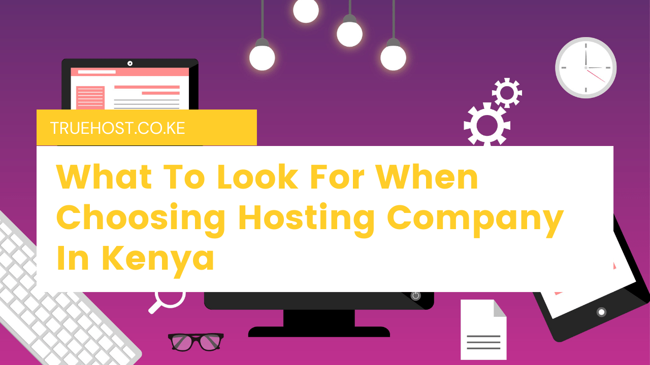 What To Look For When Choosing Hosting Company In Kenya