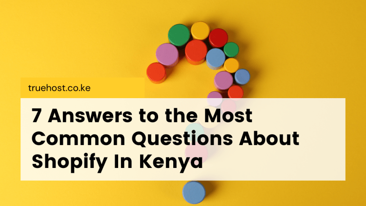 7 Answers to the Most Common Questions About Shopify In Kenya